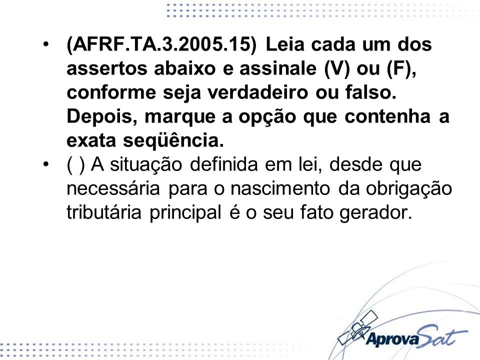 (AFRF.TA.3.2005.15) Leia cada um dos assertos abaixo e assinale (V) ou (F), conforme seja verdadeiro ou falso. Depois, marque a opção que contenha a e