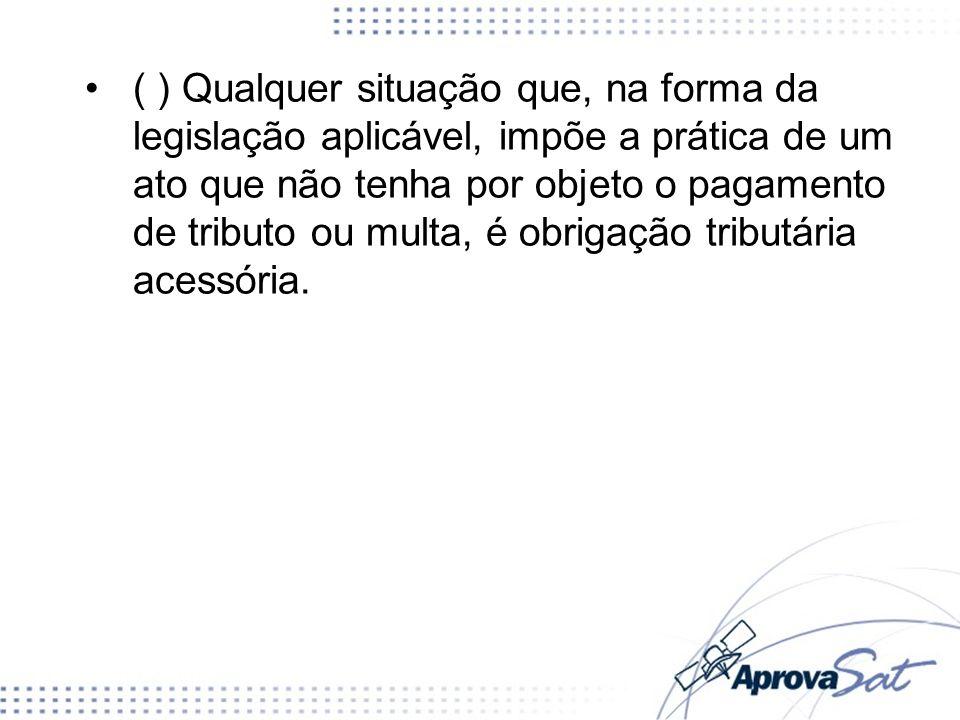 ( ) Qualquer situação que, na forma da legislação aplicável, impõe a prática de um ato que não tenha por objeto o pagamento de tributo ou multa, é obrigação tributária acessória.