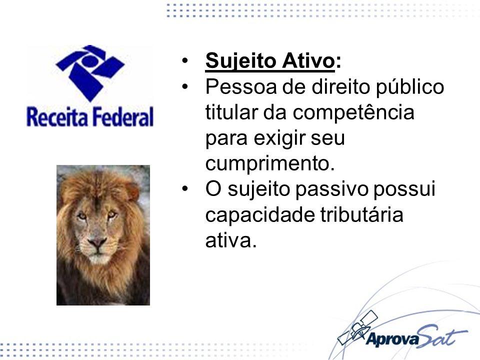 Sujeito Ativo: Pessoa de direito público titular da competência para exigir seu cumprimento. O sujeito passivo possui capacidade tributária ativa.