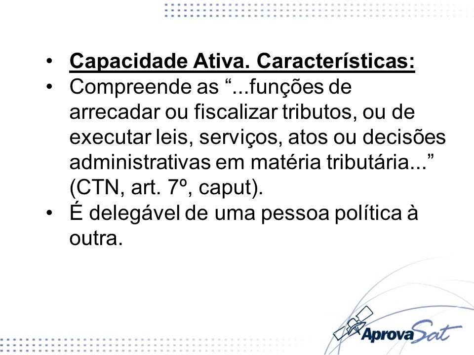 Capacidade Ativa. Características: Compreende as...funções de arrecadar ou fiscalizar tributos, ou de executar leis, serviços, atos ou decisões admini