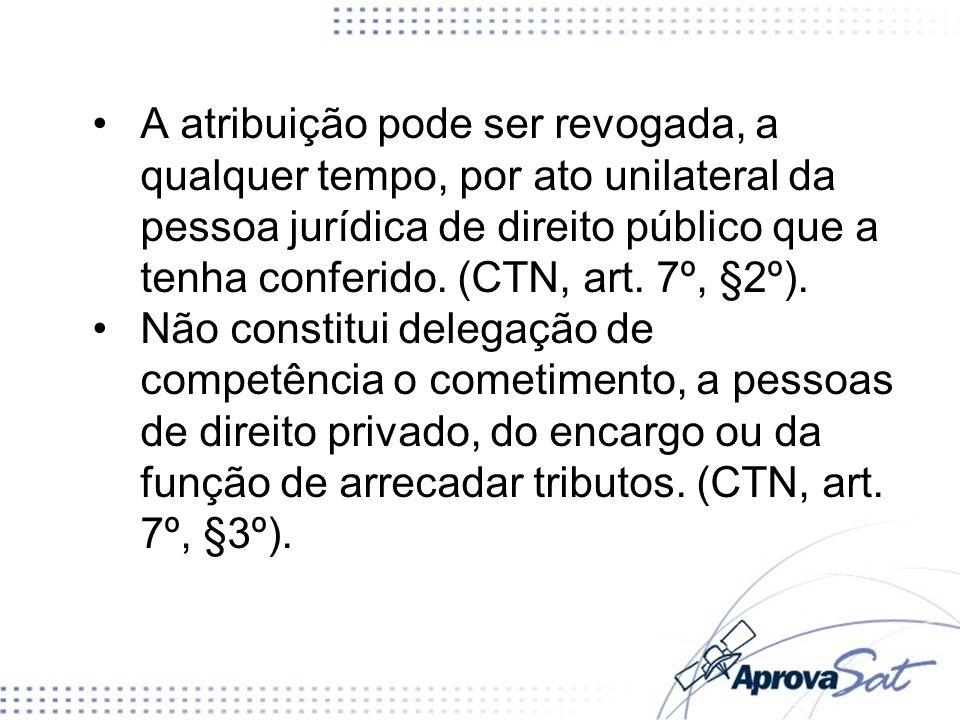 A atribuição pode ser revogada, a qualquer tempo, por ato unilateral da pessoa jurídica de direito público que a tenha conferido. (CTN, art. 7º, §2º).