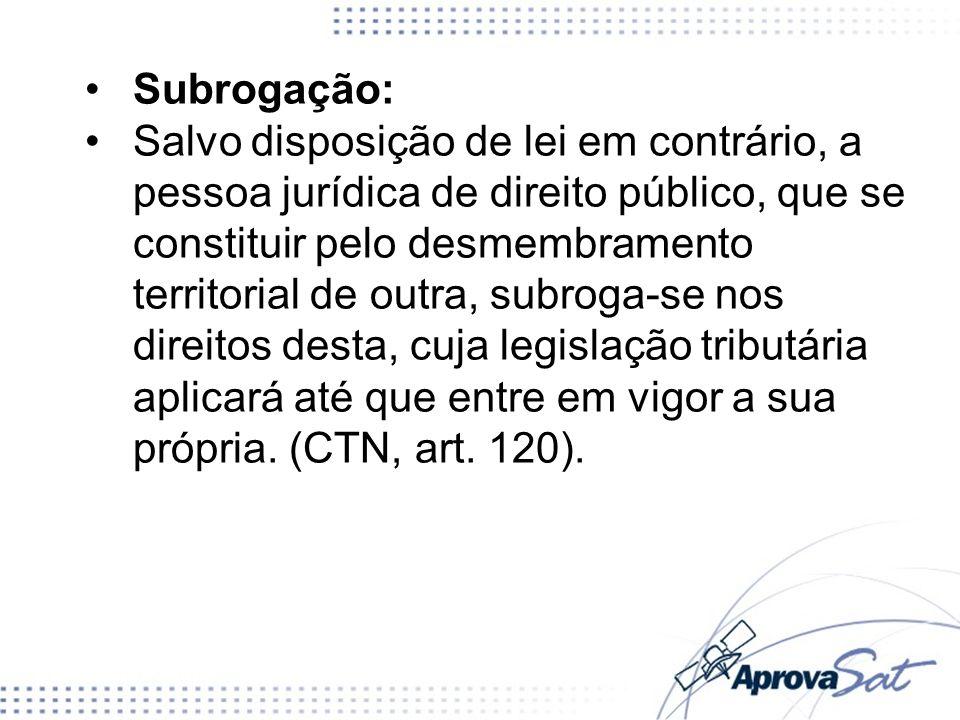 Subrogação: Salvo disposição de lei em contrário, a pessoa jurídica de direito público, que se constituir pelo desmembramento territorial de outra, su