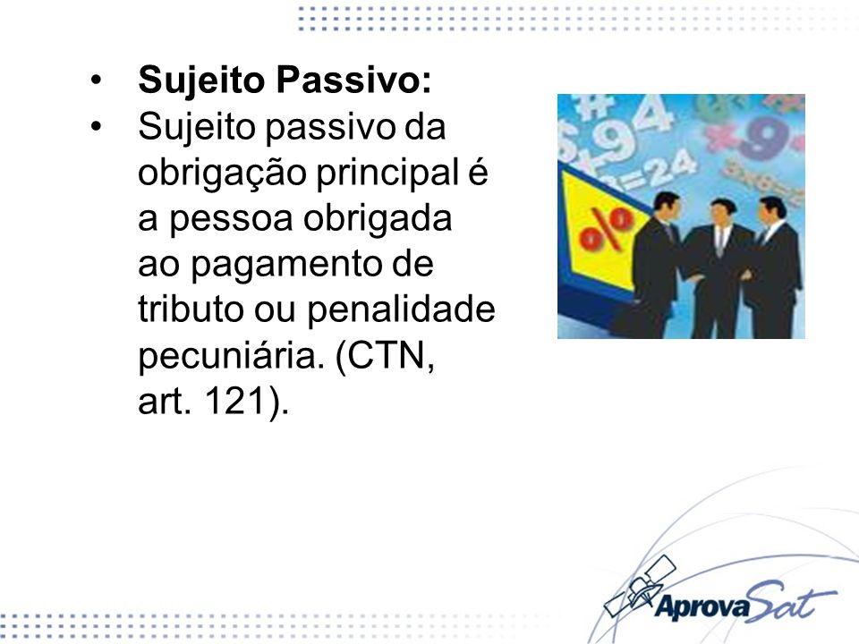 Sujeito Passivo: Sujeito passivo da obrigação principal é a pessoa obrigada ao pagamento de tributo ou penalidade pecuniária. (CTN, art. 121).