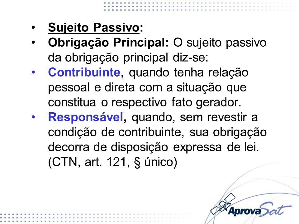 Sujeito Passivo: Obrigação Principal: O sujeito passivo da obrigação principal diz-se: Contribuinte, quando tenha relação pessoal e direta com a situação que constitua o respectivo fato gerador.