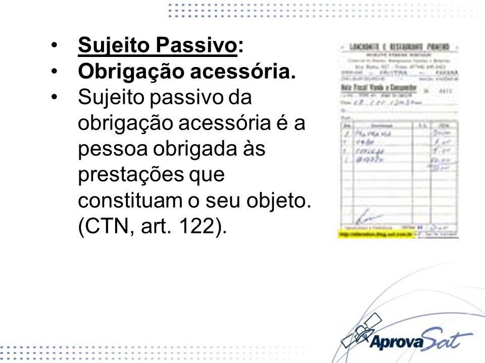 Sujeito Passivo: Obrigação acessória. Sujeito passivo da obrigação acessória é a pessoa obrigada às prestações que constituam o seu objeto. (CTN, art.