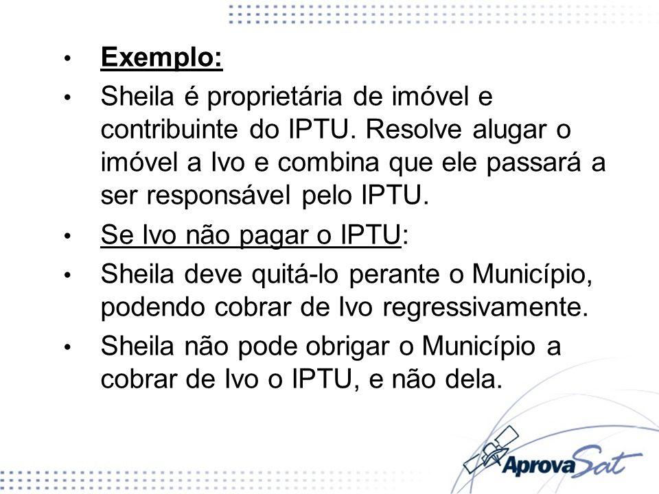 Exemplo: Sheila é proprietária de imóvel e contribuinte do IPTU. Resolve alugar o imóvel a Ivo e combina que ele passará a ser responsável pelo IPTU.