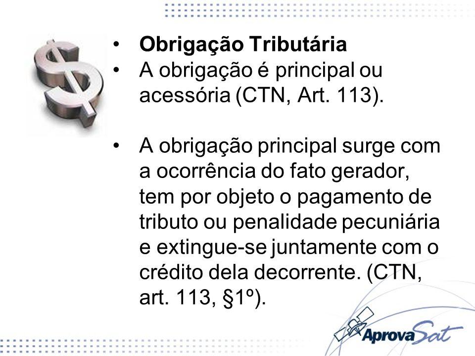 Obrigação Tributária A obrigação é principal ou acessória (CTN, Art. 113). A obrigação principal surge com a ocorrência do fato gerador, tem por objet