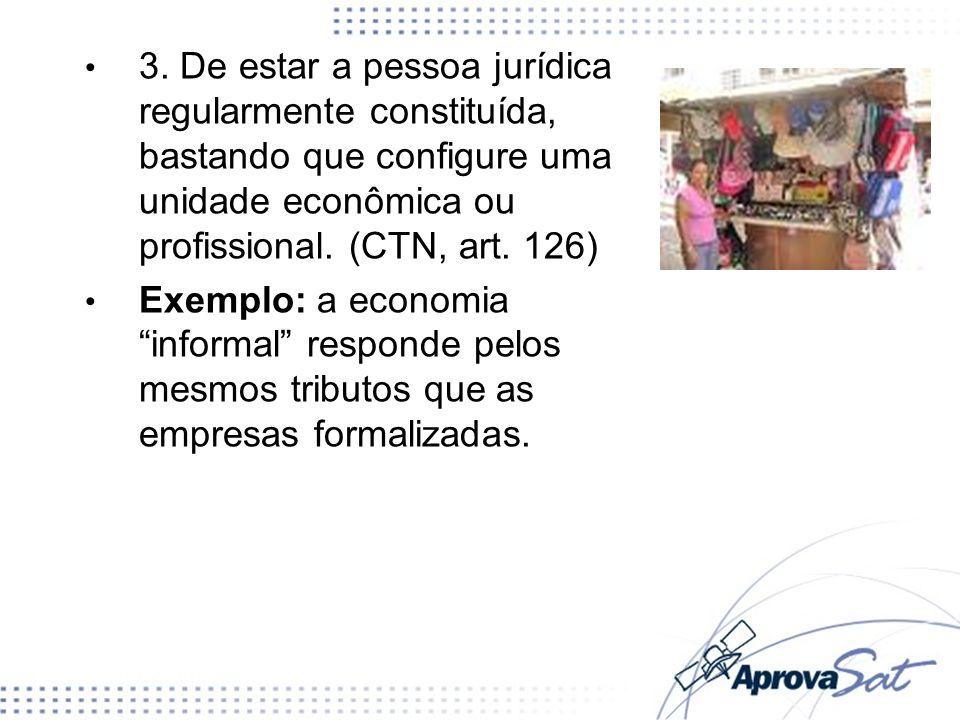 3. De estar a pessoa jurídica regularmente constituída, bastando que configure uma unidade econômica ou profissional. (CTN, art. 126) Exemplo: a econo