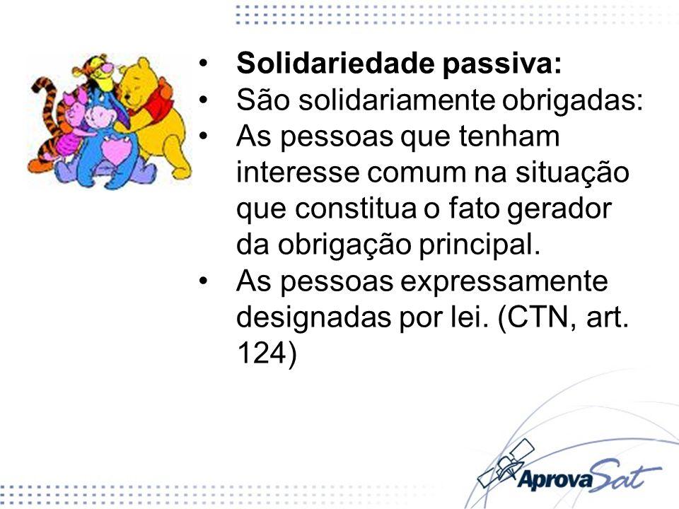 Solidariedade passiva: São solidariamente obrigadas: As pessoas que tenham interesse comum na situação que constitua o fato gerador da obrigação principal.