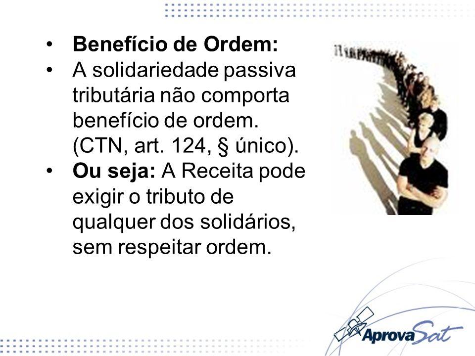 Benefício de Ordem: A solidariedade passiva tributária não comporta benefício de ordem. (CTN, art. 124, § único). Ou seja: A Receita pode exigir o tri