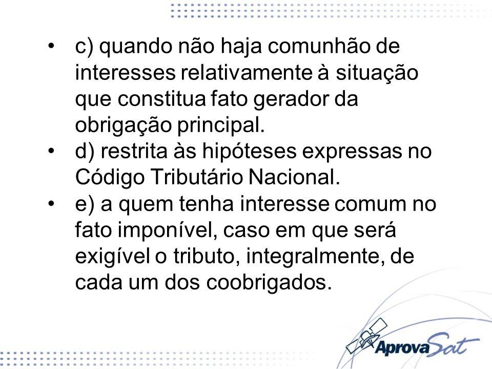 c) quando não haja comunhão de interesses relativamente à situação que constitua fato gerador da obrigação principal. d) restrita às hipóteses express