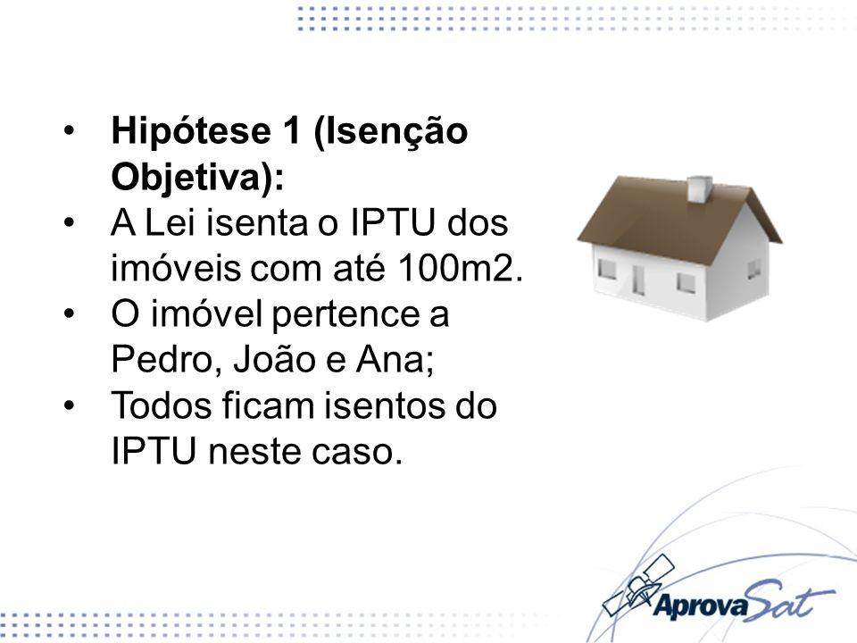 Hipótese 1 (Isenção Objetiva): A Lei isenta o IPTU dos imóveis com até 100m2. O imóvel pertence a Pedro, João e Ana; Todos ficam isentos do IPTU neste