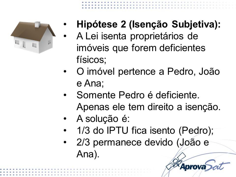 Hipótese 2 (Isenção Subjetiva): A Lei isenta proprietários de imóveis que forem deficientes físicos; O imóvel pertence a Pedro, João e Ana; Somente Pe