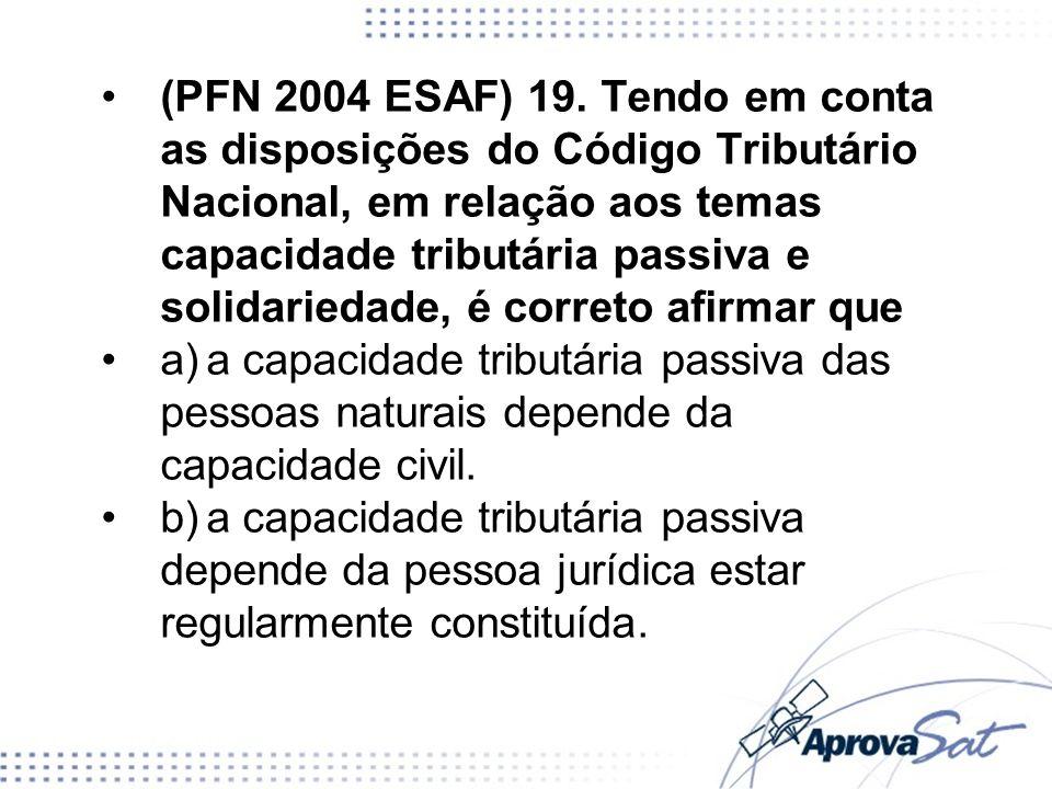 (PFN 2004 ESAF) 19. Tendo em conta as disposições do Código Tributário Nacional, em relação aos temas capacidade tributária passiva e solidariedade, é