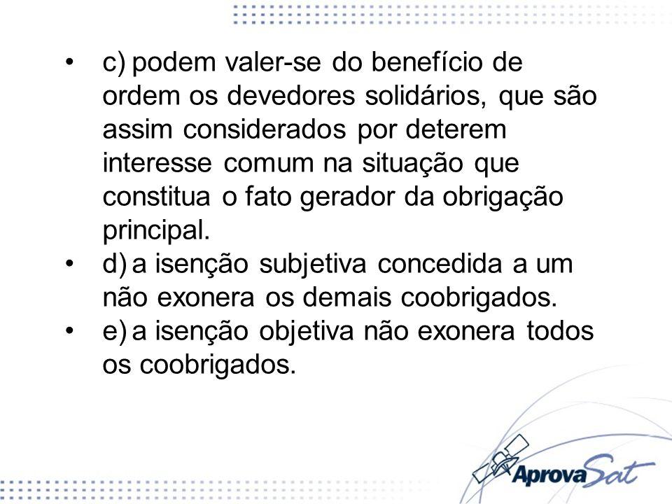 c)podem valer-se do benefício de ordem os devedores solidários, que são assim considerados por deterem interesse comum na situação que constitua o fato gerador da obrigação principal.