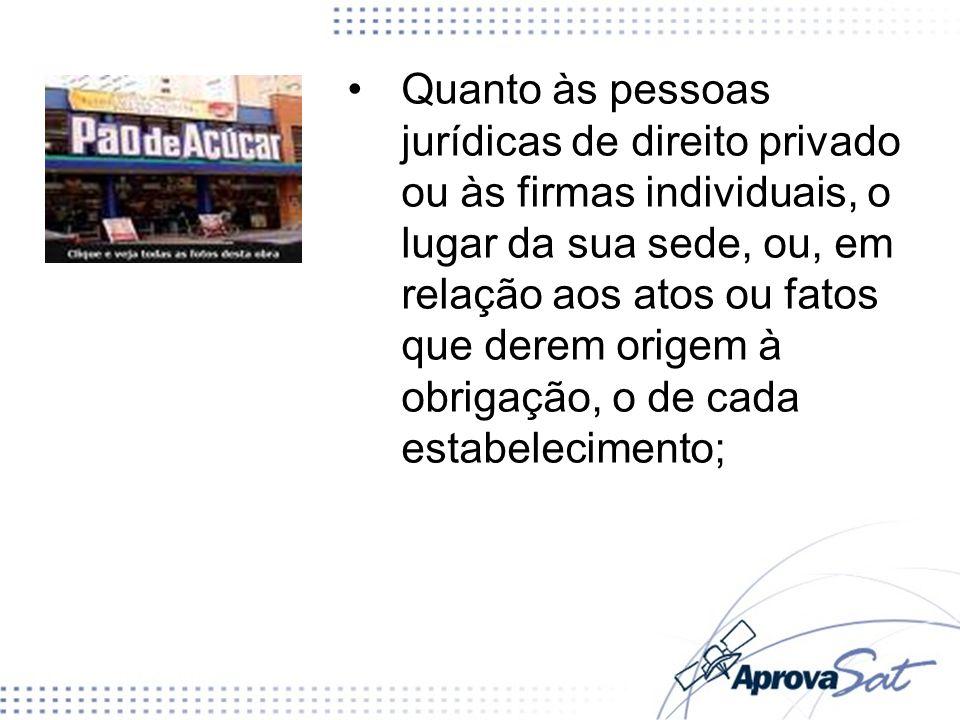 Quanto às pessoas jurídicas de direito privado ou às firmas individuais, o lugar da sua sede, ou, em relação aos atos ou fatos que derem origem à obrigação, o de cada estabelecimento;