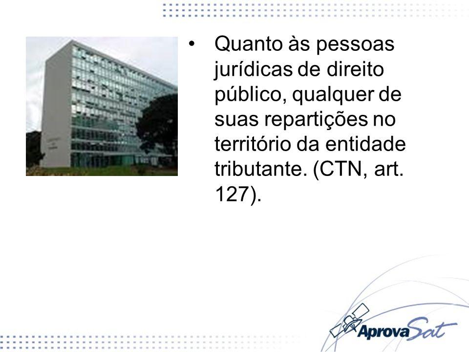Quanto às pessoas jurídicas de direito público, qualquer de suas repartições no território da entidade tributante. (CTN, art. 127).