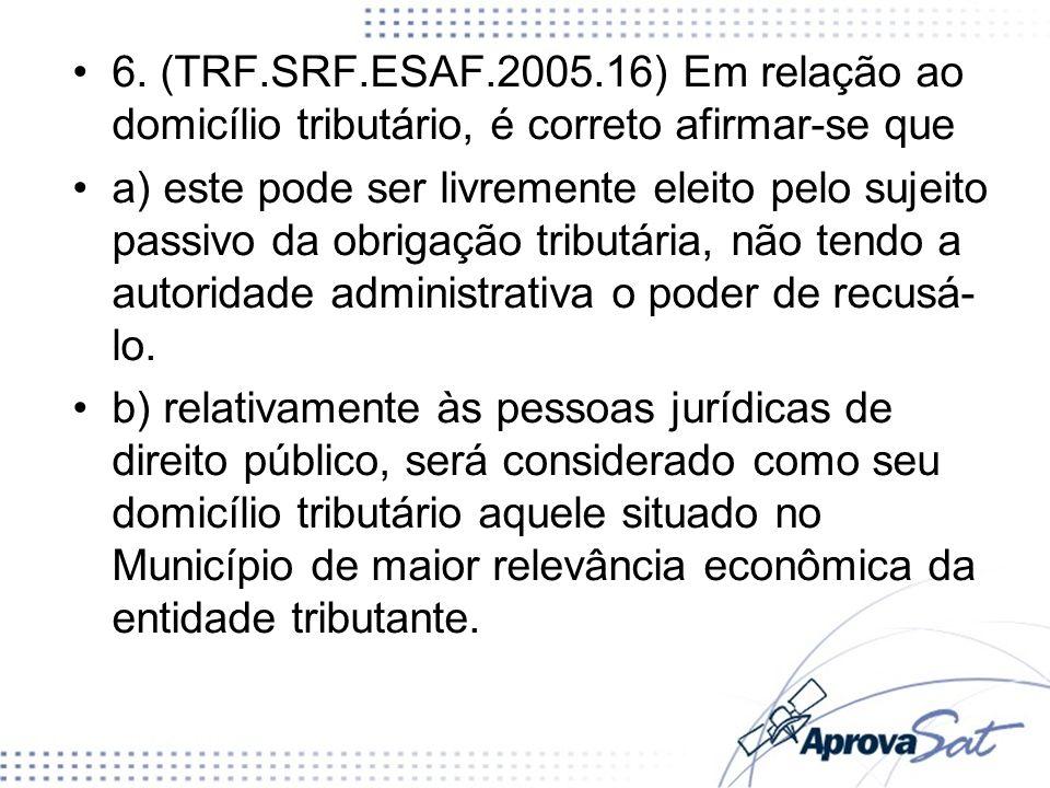 6. (TRF.SRF.ESAF.2005.16) Em relação ao domicílio tributário, é correto afirmar-se que a) este pode ser livremente eleito pelo sujeito passivo da obri