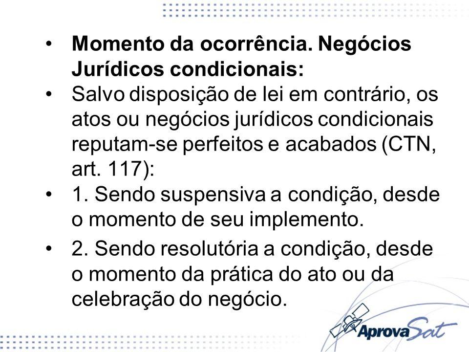 Momento da ocorrência. Negócios Jurídicos condicionais: Salvo disposição de lei em contrário, os atos ou negócios jurídicos condicionais reputam-se pe