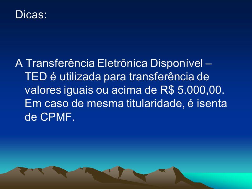 Dicas: A Transferência Eletrônica Disponível – TED é utilizada para transferência de valores iguais ou acima de R$ 5.000,00. Em caso de mesma titulari
