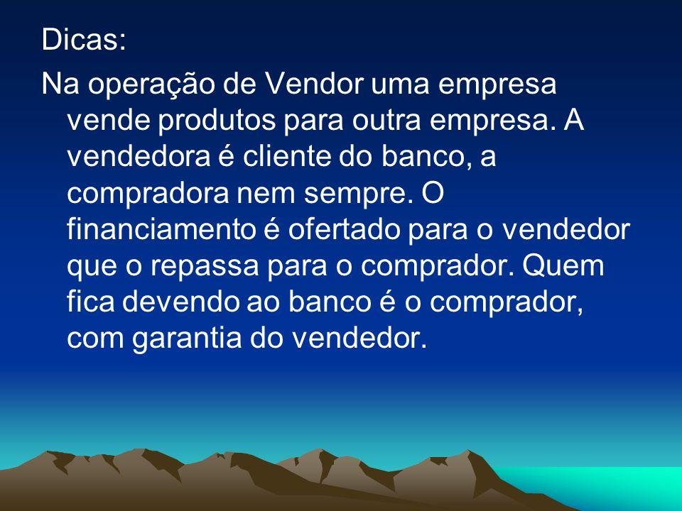 Dicas: Na operação de Vendor uma empresa vende produtos para outra empresa. A vendedora é cliente do banco, a compradora nem sempre. O financiamento é