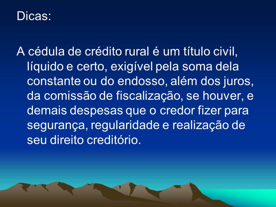 Dicas: A cédula de crédito rural é um título civil, líquido e certo, exigível pela soma dela constante ou do endosso, além dos juros, da comissão de f