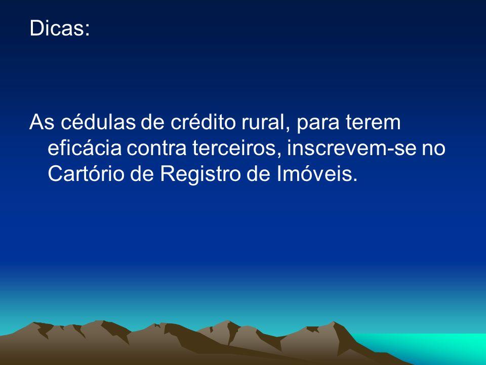 Dicas: As cédulas de crédito rural, para terem eficácia contra terceiros, inscrevem-se no Cartório de Registro de Imóveis.