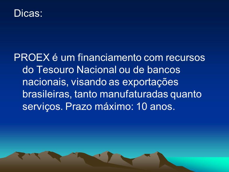 Dicas: PROEX é um financiamento com recursos do Tesouro Nacional ou de bancos nacionais, visando as exportações brasileiras, tanto manufaturadas quant
