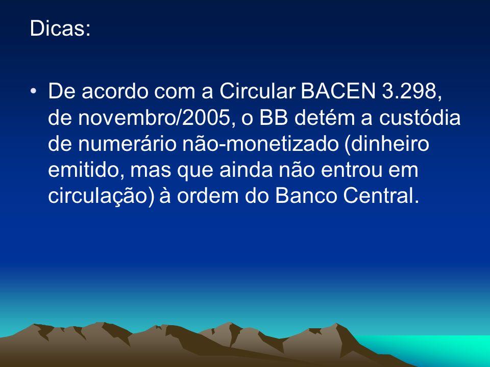 Dicas: De acordo com a Circular BACEN 3.298, de novembro/2005, o BB detém a custódia de numerário não-monetizado (dinheiro emitido, mas que ainda não