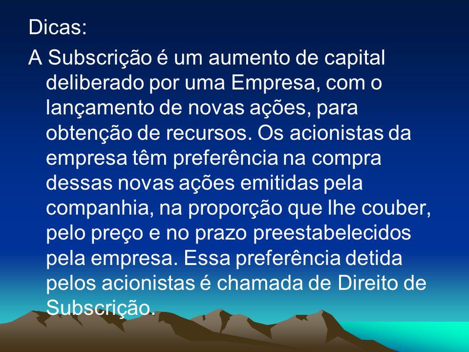 Dicas: A Subscrição é um aumento de capital deliberado por uma Empresa, com o lançamento de novas ações, para obtenção de recursos. Os acionistas da e