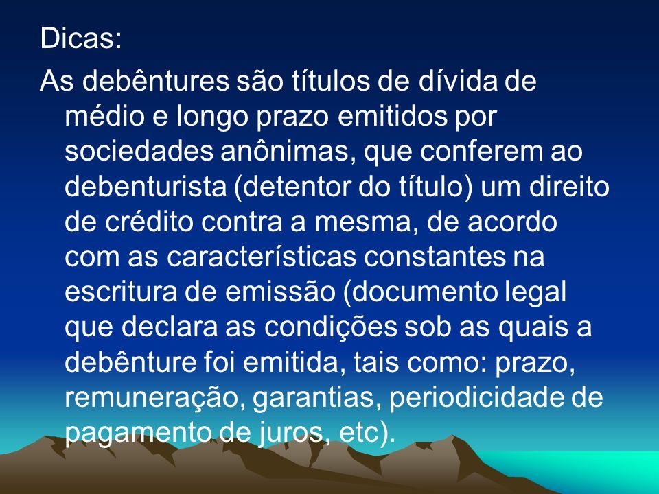 Dicas: As debêntures são títulos de dívida de médio e longo prazo emitidos por sociedades anônimas, que conferem ao debenturista (detentor do título)