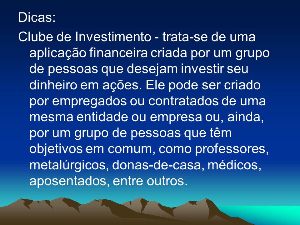 Dicas: Clube de Investimento - trata-se de uma aplicação financeira criada por um grupo de pessoas que desejam investir seu dinheiro em ações. Ele pod