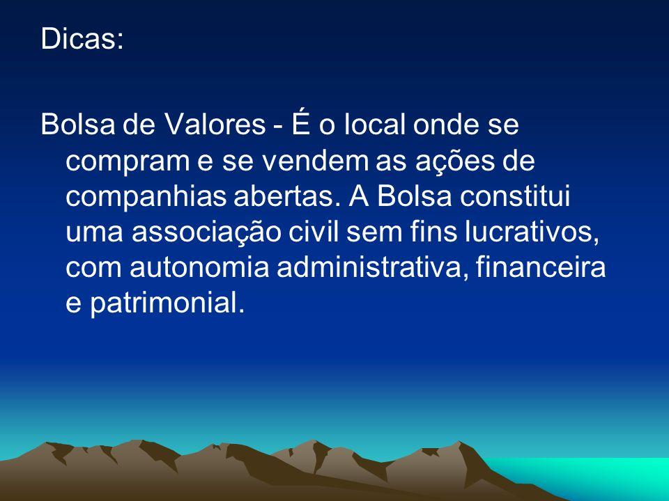 Dicas: Bolsa de Valores - É o local onde se compram e se vendem as ações de companhias abertas. A Bolsa constitui uma associação civil sem fins lucrat