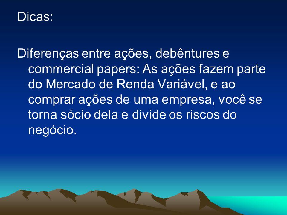 Dicas: Diferenças entre ações, debêntures e commercial papers: As ações fazem parte do Mercado de Renda Variável, e ao comprar ações de uma empresa, v