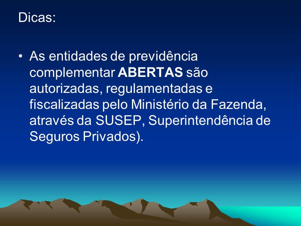 Dicas: As entidades de previdência complementar ABERTAS são autorizadas, regulamentadas e fiscalizadas pelo Ministério da Fazenda, através da SUSEP, S