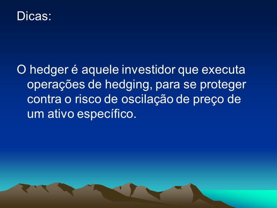 Dicas: O hedger é aquele investidor que executa operações de hedging, para se proteger contra o risco de oscilação de preço de um ativo específico.
