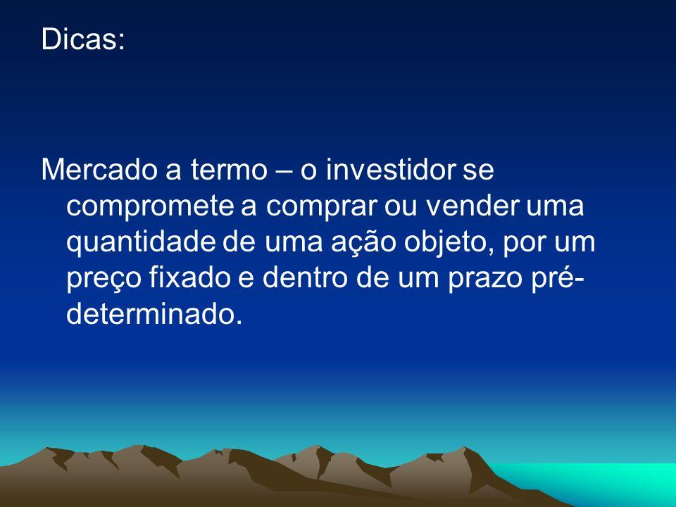 Dicas: Mercado a termo – o investidor se compromete a comprar ou vender uma quantidade de uma ação objeto, por um preço fixado e dentro de um prazo pr