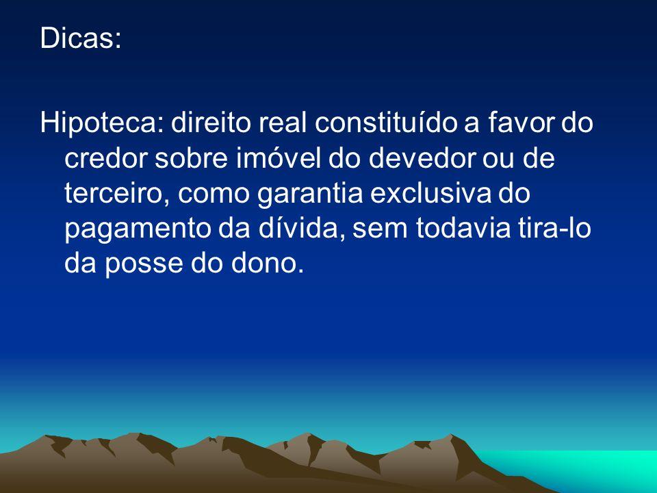 Dicas: Hipoteca: direito real constituído a favor do credor sobre imóvel do devedor ou de terceiro, como garantia exclusiva do pagamento da dívida, se