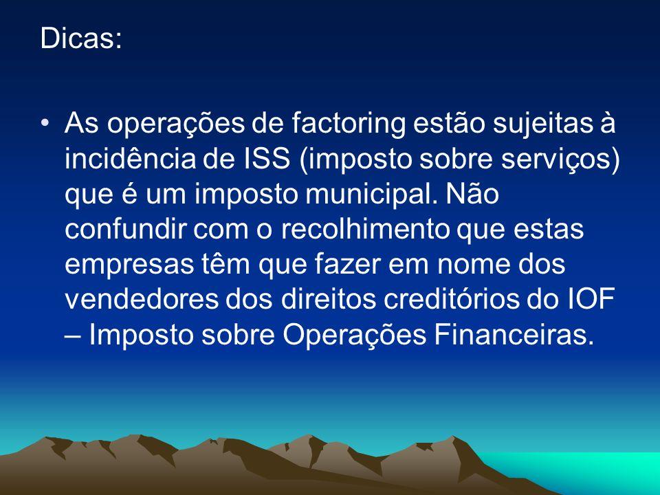 Dicas: As operações de factoring estão sujeitas à incidência de ISS (imposto sobre serviços) que é um imposto municipal. Não confundir com o recolhime