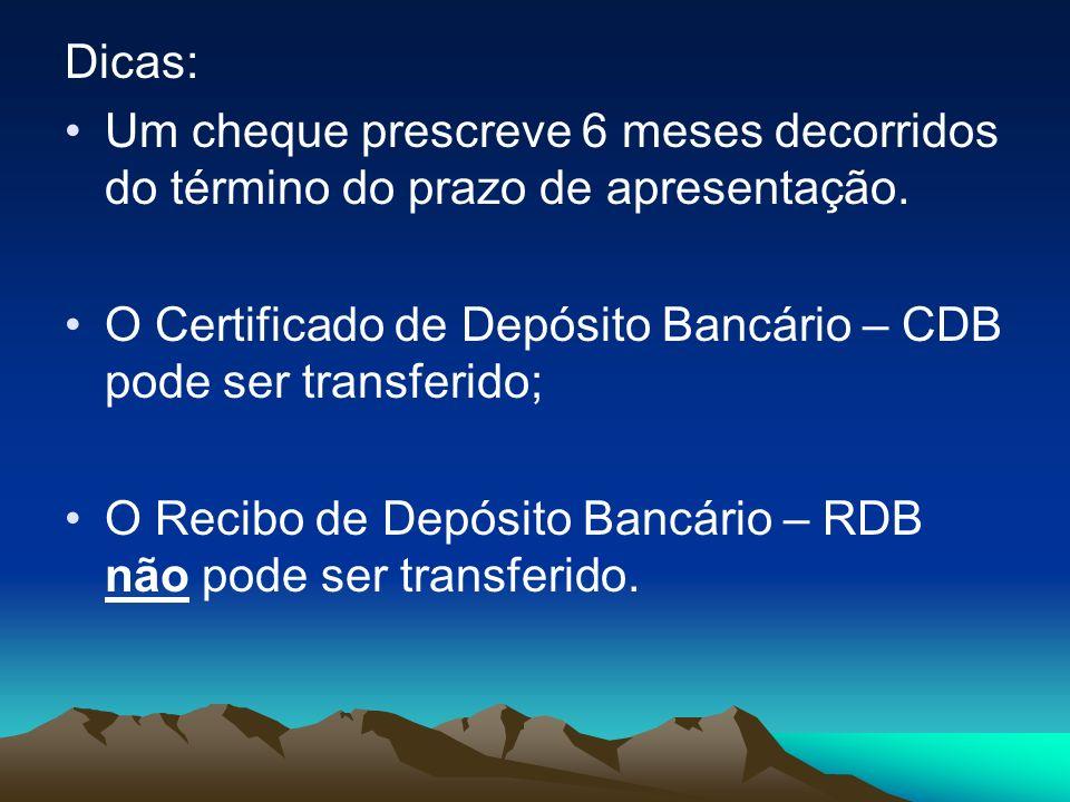 Dicas: Um cheque prescreve 6 meses decorridos do término do prazo de apresentação. O Certificado de Depósito Bancário – CDB pode ser transferido; O Re