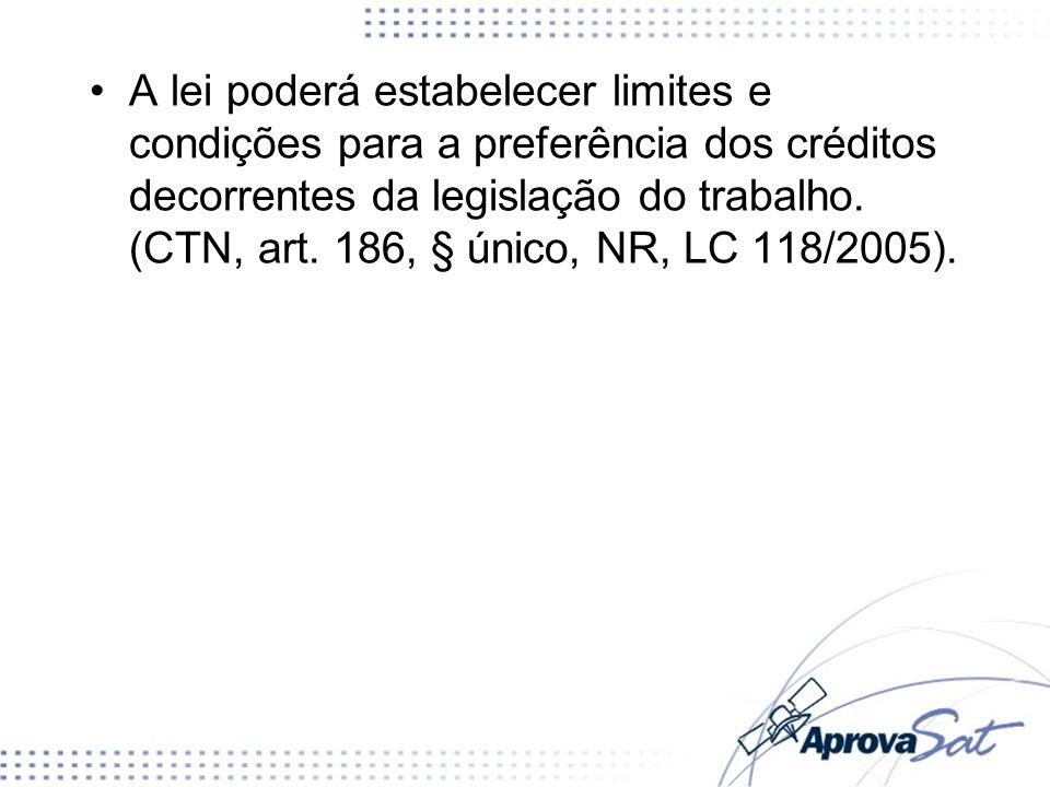 A lei poderá estabelecer limites e condições para a preferência dos créditos decorrentes da legislação do trabalho. (CTN, art. 186, § único, NR, LC 11