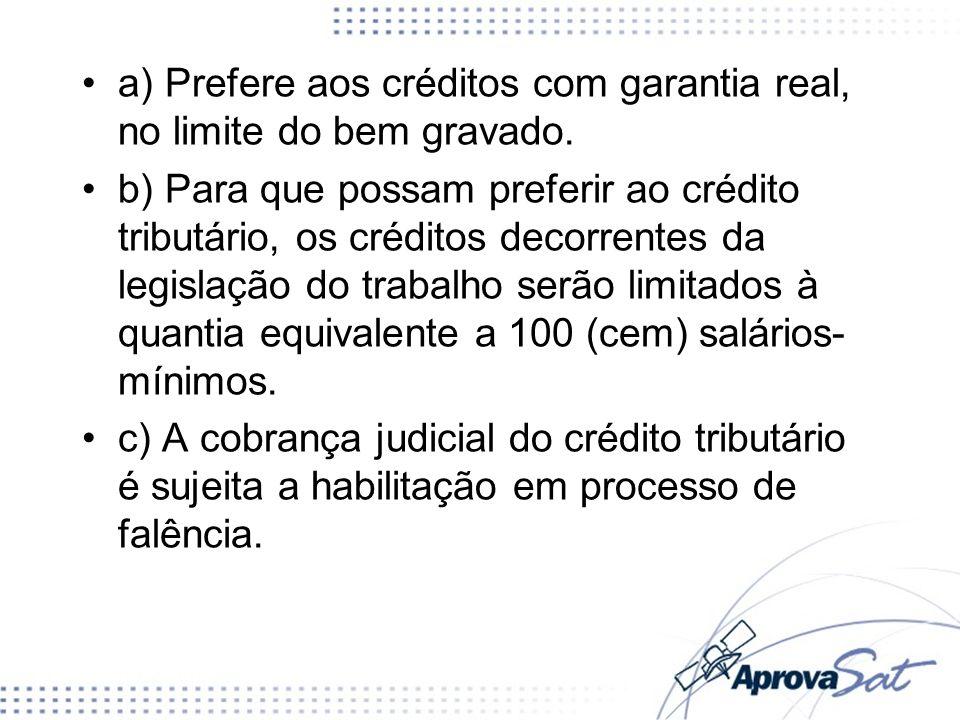 a) Prefere aos créditos com garantia real, no limite do bem gravado. b) Para que possam preferir ao crédito tributário, os créditos decorrentes da leg