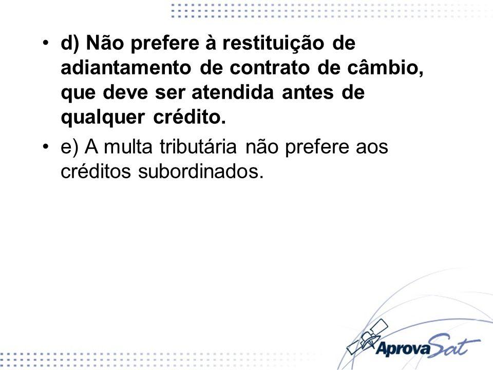 d) Não prefere à restituição de adiantamento de contrato de câmbio, que deve ser atendida antes de qualquer crédito. e) A multa tributária não prefere