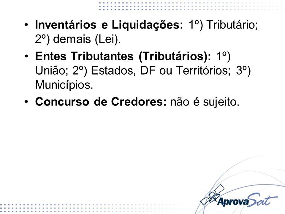 Inventários e Liquidações: 1º) Tributário; 2º) demais (Lei). Entes Tributantes (Tributários): 1º) União; 2º) Estados, DF ou Territórios; 3º) Município