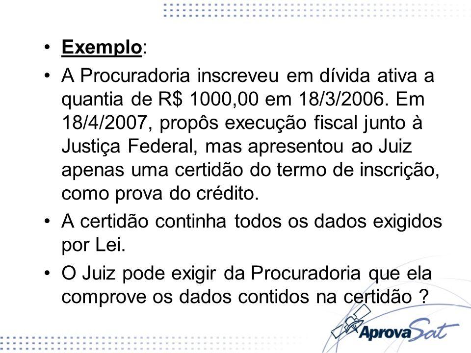 Exemplo: A Procuradoria inscreveu em dívida ativa a quantia de R$ 1000,00 em 18/3/2006. Em 18/4/2007, propôs execução fiscal junto à Justiça Federal,