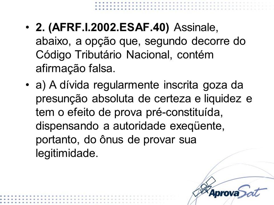 2. (AFRF.I.2002.ESAF.40) Assinale, abaixo, a opção que, segundo decorre do Código Tributário Nacional, contém afirmação falsa. a) A dívida regularment
