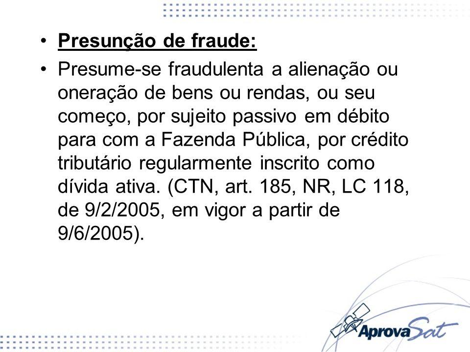 Presunção de fraude: Presume-se fraudulenta a alienação ou oneração de bens ou rendas, ou seu começo, por sujeito passivo em débito para com a Fazenda Pública, por crédito tributário regularmente inscrito como dívida ativa.