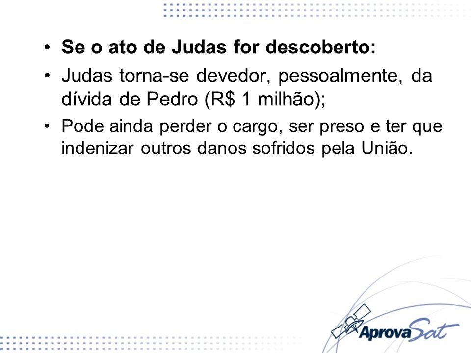 Se o ato de Judas for descoberto: Judas torna-se devedor, pessoalmente, da dívida de Pedro (R$ 1 milhão); Pode ainda perder o cargo, ser preso e ter que indenizar outros danos sofridos pela União.