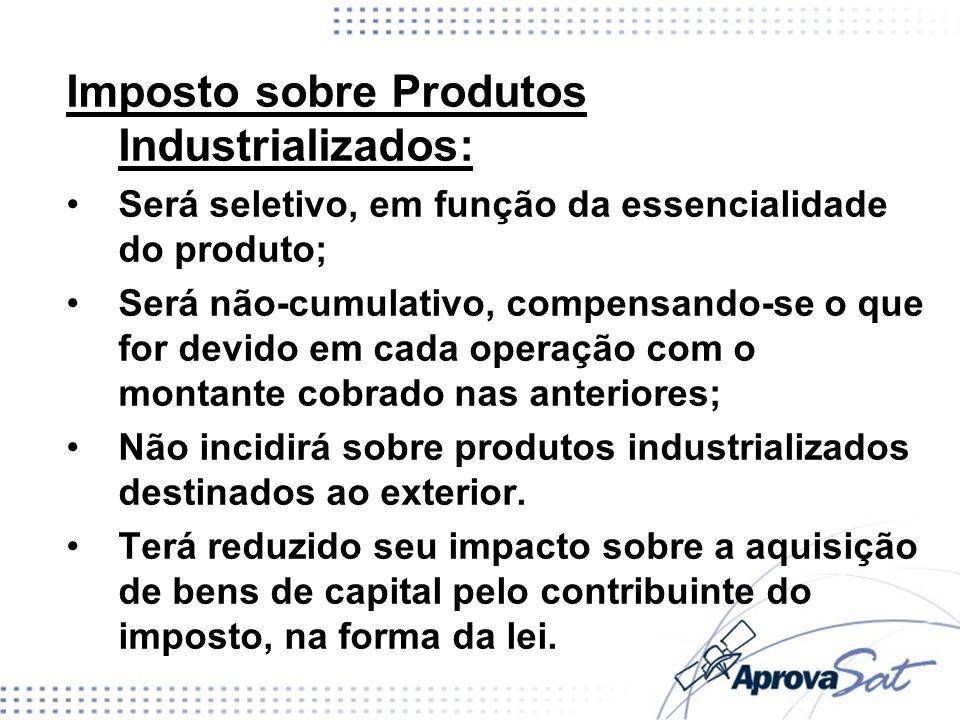 Imposto sobre Produtos Industrializados: Será seletivo, em função da essencialidade do produto; Será não-cumulativo, compensando-se o que for devido e