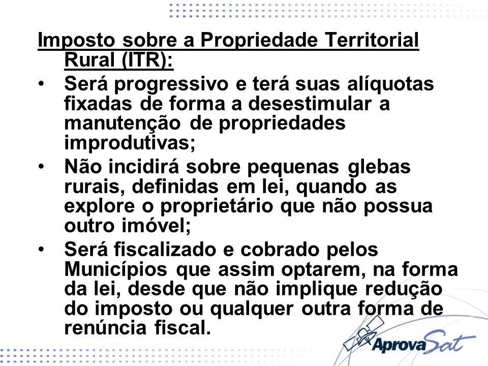 Imposto sobre a Propriedade Territorial Rural (ITR): Será progressivo e terá suas alíquotas fixadas de forma a desestimular a manutenção de propriedad